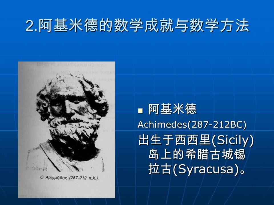 2. 阿基米德的数学成就与数学方法 阿基米德 阿基米德Achimedes(287-212BC) 出生于西西里 (Sicily) 岛上的希腊古城锡 拉古 (Syracusa) 。