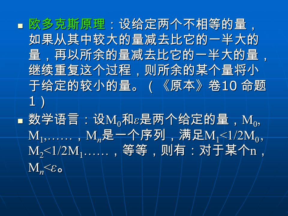 欧多克斯原理:设给定两个不相等的量, 如果从其中较大的量减去比它的一半大的 量,再以所余的量减去比它的一半大的量, 继续重复这个过程,则所余的某个量将小 于给定的较小的量。(《原本》卷 10 命题 1 ) 欧多克斯原理:设给定两个不相等的量, 如果从其中较大的量减去比它的一半大的 量,再以所余的量减