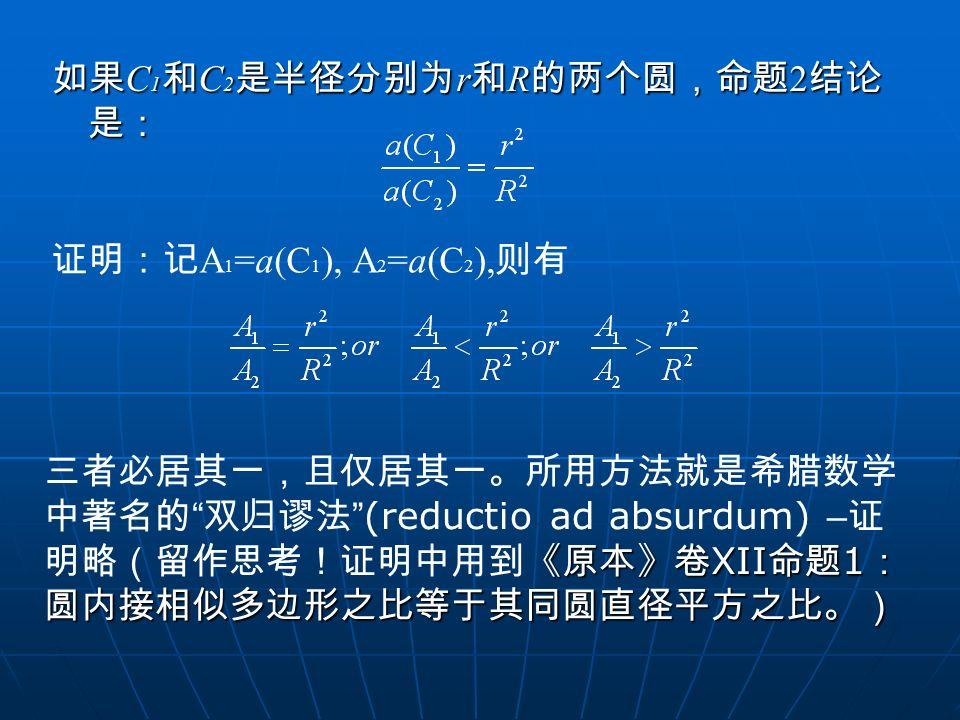 """如果 C 1 和 C 2 是半径分别为 r 和 R 的两个圆,命题 2 结论 是: 证明:记 A 1 =a(C 1 ), A 2 =a(C 2 ), 则有 《原本》卷 XII 命题 1 : 圆内接相似多边形之比等于其同圆直径平方之比。) 三者必居其一,且仅居其一。所用方法就是希腊数学 中著名的 """""""
