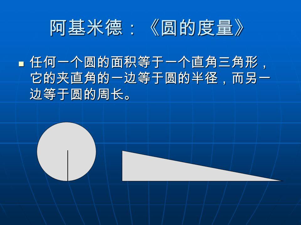 阿基米德:《圆的度量》 任何一个圆的面积等于一个直角三角形, 它的夹直角的一边等于圆的半径,而另一 边等于圆的周长。 任何一个圆的面积等于一个直角三角形, 它的夹直角的一边等于圆的半径,而另一 边等于圆的周长。