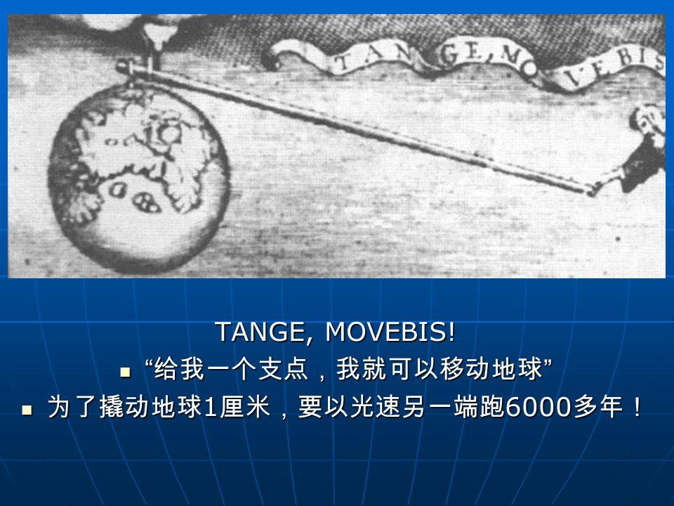 "TANGE, MOVEBIS! "" 给我一个支点,我就可以移动地球 "" "" 给我一个支点,我就可以移动地球 "" 为了撬动地球 1 厘米,要以光速另一端跑 6000 多年! 为了撬动地球 1 厘米,要以光速另一端跑 6000 多年!"