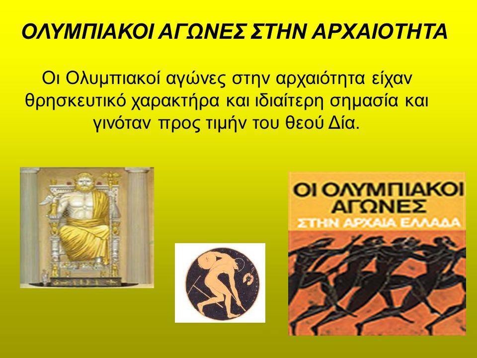 ΟΛΥΜΠΙΑΚΟΙ ΑΓΩΝΕΣ ΣΤΗΝ ΑΡΧΑΙΟΤΗΤΑ Oι Ολυμπιακοί αγώνες στην αρχαιότητα είχαν θρησκευτικό χαρακτήρα και ιδιαίτερη σημασία και γινόταν προς τιμήν του θεού Δία.
