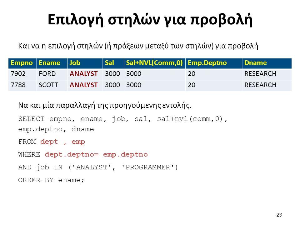 Επιλογή στηλών για προβολή Και να η επιλογή στηλών (ή πράξεων μεταξύ των στηλών) για προβολή EmpnoEnameJobSalSal+NVL(Comm,0)Emp.DeptnoDname 7902FORDANALYST3000 20RESEARCH 7788SCOTTANALYST3000 20RESEARCH Να και μία παραλλαγή της προηγούμενης εντολής.