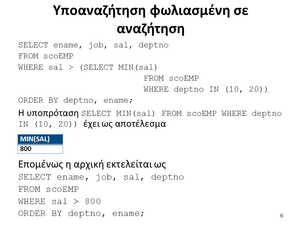Υποαναζήτηση φωλιασμένη σε αναζήτηση SELECT ename, job, sal, deptno FROM scoEMP WHERE sal > (SELECT MIN(sal) FROM scoEMP WHERE deptno IN (10, 20)) ORDER BY deptno, ename; Η υποπρόταση SELECT MIN(sal) FROM scoEMP WHERE deptno IN (10, 20)) έχει ως αποτέλεσμα Επομένως η αρχική εκτελείται ως SELECT ename, job, sal, deptno FROM scoEMP WHERE sal > 800 ORDER BY deptno, ename; ΜΙΝ(SAL) 800 6