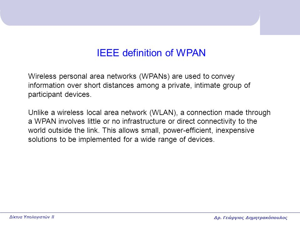 Δίκτυα Υπολογιστών II IEEE definition of WPAN Wireless personal area networks (WPANs) are used to convey information over short distances among a private, intimate group of participant devices.