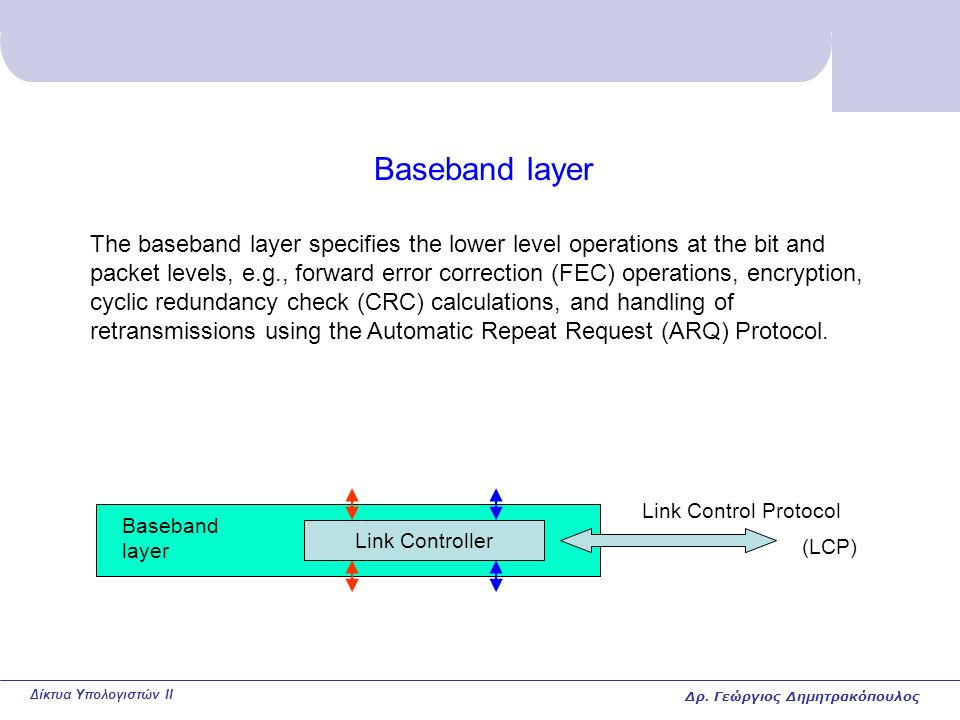 Δίκτυα Υπολογιστών II Baseband layer Link Controller Baseband layer Link Control Protocol The baseband layer specifies the lower level operations at the bit and packet levels, e.g., forward error correction (FEC) operations, encryption, cyclic redundancy check (CRC) calculations, and handling of retransmissions using the Automatic Repeat Request (ARQ) Protocol.