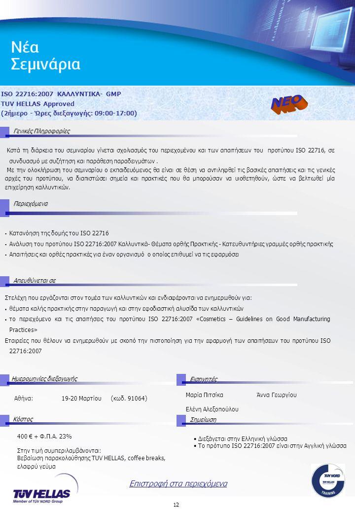 12 ΙSO 22716:2007 ΚΑΛΛΥΝΤΙΚΑ- GMP TUV HELLAS Approved (2ήμερο - Ώρες διεξαγωγής: 09:00-17:00) Στελέχη που εργάζονται στον τομέα των καλλυντικών και ενδιαφέρονται να ενημερωθούν για: θέματα καλής πρακτικής στην παραγωγή και στην εφοδιαστική αλυσίδα των καλλυντικών το περιεχόμενο και τις απαιτήσεις του προτύπου ISO 22716:2007 «Cosmetics – Guidelines on Good Manufacturing Practices» Εταιρείες που θέλουν να ενημερωθούν με σκοπό την πιστοποίηση για την εφαρμογή των απαιτήσεων του προτύπου ISO 22716:2007 Απευθύνεται σε Ημερομηνίες διεξαγωγής Εισηγητές Αθήνα:19-20 Μαρτίου (κωδ.