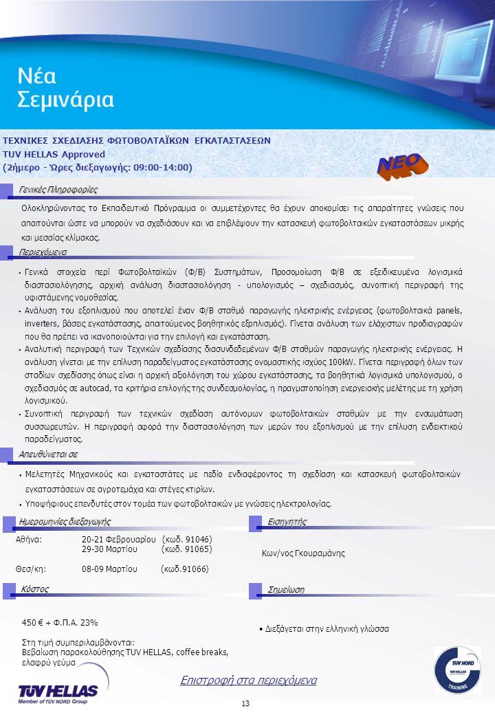 13 ΤΕΧΝΙΚΕΣ ΣΧΕΔΙΑΣΗΣ ΦΩΤΟΒΟΛΤΑΪΚΩΝ ΕΓΚΑΤΑΣΤΑΣΕΩΝ TUV HELLAS Approved (2ήμερο - Ώρες διεξαγωγής: 09:00-14:00) Γενικές Πληροφορίες Περιεχόμενα Απευθύνεται σε Ημερομηνίες διεξαγωγής Εισηγητής Αθήνα:20-21 Φεβρουαρίου (κωδ.