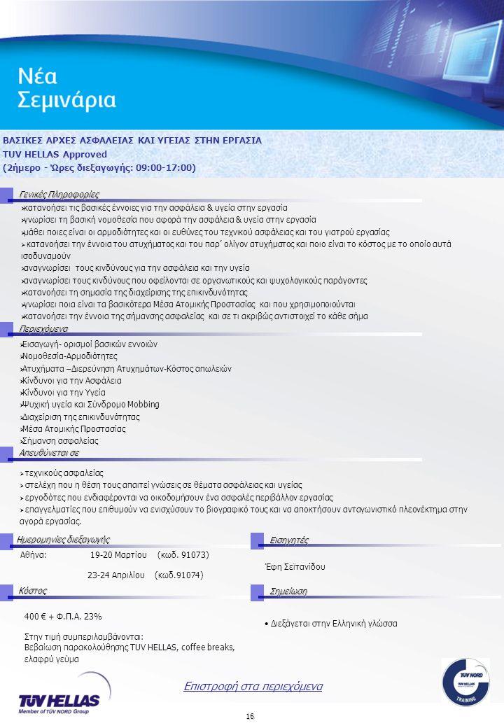16 ΒΑΣΙΚΕΣ ΑΡΧΕΣ ΑΣΦΑΛΕΙΑΣ ΚΑΙ ΥΓΕΙΑΣ ΣΤΗΝ ΕΡΓΑΣΙΑ TUV HELLAS Approved (2ήμερο - Ώρες διεξαγωγής: 09:00-17:00) Γενικές Πληροφορίες Περιεχόμενα Απευθύνεται σε Ημερομηνίες διεξαγωγής Εισηγητές Αθήνα: 19-20 Μαρτίου (κωδ.
