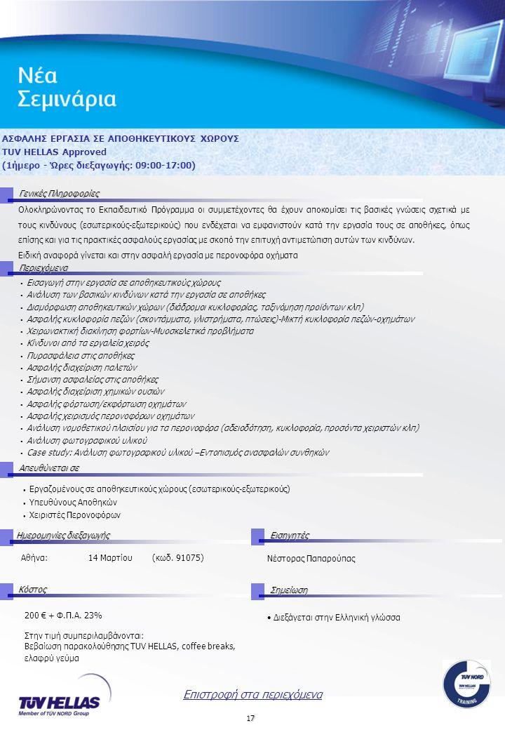17 ΑΣΦΑΛΗΣ ΕΡΓΑΣΙΑ ΣΕ ΑΠΟΘΗΚΕΥΤΙΚΟΥΣ ΧΩΡΟΥΣ TUV HELLAS Approved (1ήμερο - Ώρες διεξαγωγής: 09:00-17:00) Γενικές Πληροφορίες Περιεχόμενα Απευθύνεται σε Ημερομηνίες διεξαγωγής Εισηγητές Αθήνα:14 Μαρτίου (κωδ.