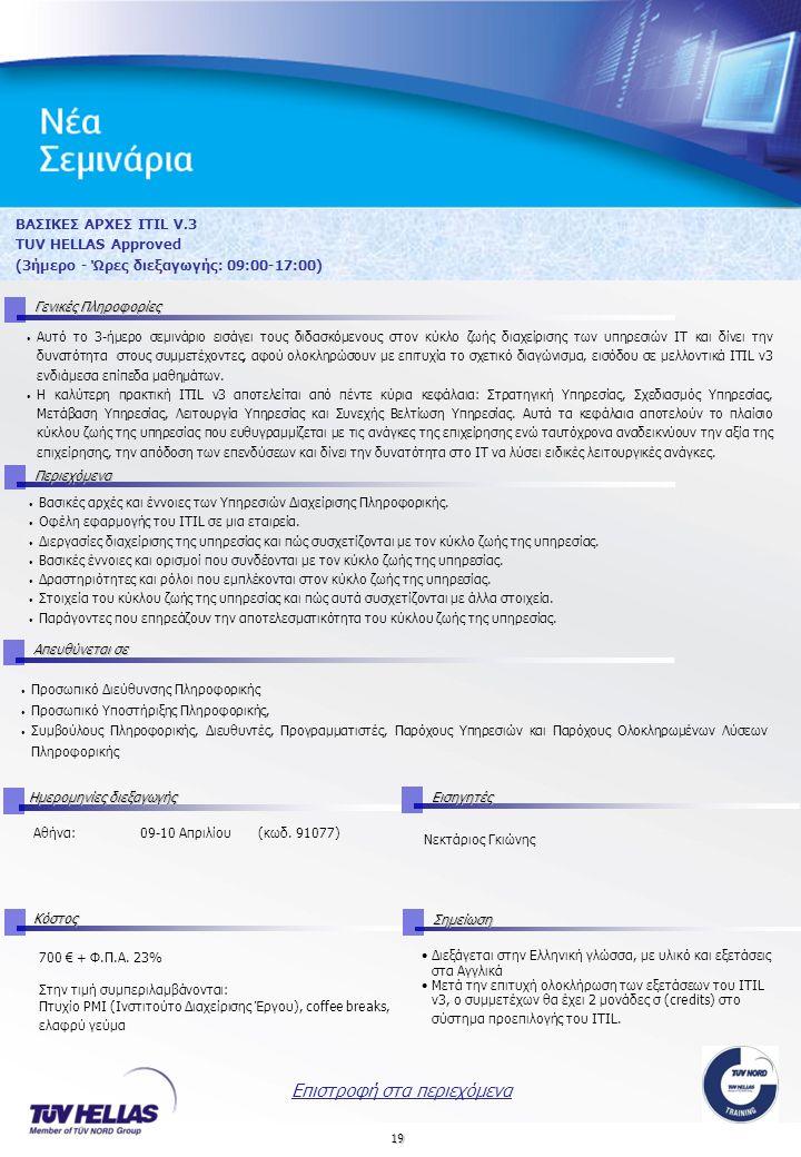 19 ΒΑΣΙΚΕΣ ΑΡΧΕΣ ITIL V.3 TUV HELLAS Approved (3ήμερο - Ώρες διεξαγωγής: 09:00-17:00) Γενικές Πληροφορίες Περιεχόμενα Απευθύνεται σε Ημερομηνίες διεξαγωγής Εισηγητές Αθήνα:09-10 Απριλίου (κωδ.