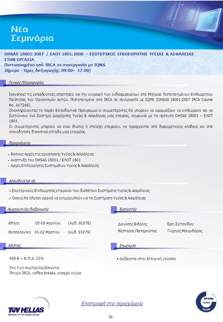 20 OHSAS 18001:2007 / ΕΛΟΤ 1801:2008 – ΕΣΩΤΕΡΙΚΟΣ ΕΠΙΘΕΩΡΗΤΗΣ ΥΓΕΙΑΣ & ΑΣΦΑΛΕΙΑΣ ΣΤΗΝ ΕΡΓΑΣΙΑ Πιστοποιημένο από IRCA σε συνεργασία με IQMS 2ήμερο - Ώρες διεξαγωγής: 09:00– 17:00) Γενικές Πληροφορίες Περιεχόμενα Απευθύνεται σε ΚόστοςΣημείωση Ημερομηνίες διεξαγωγής Εισηγητές 400 € + Φ.Π.Α.