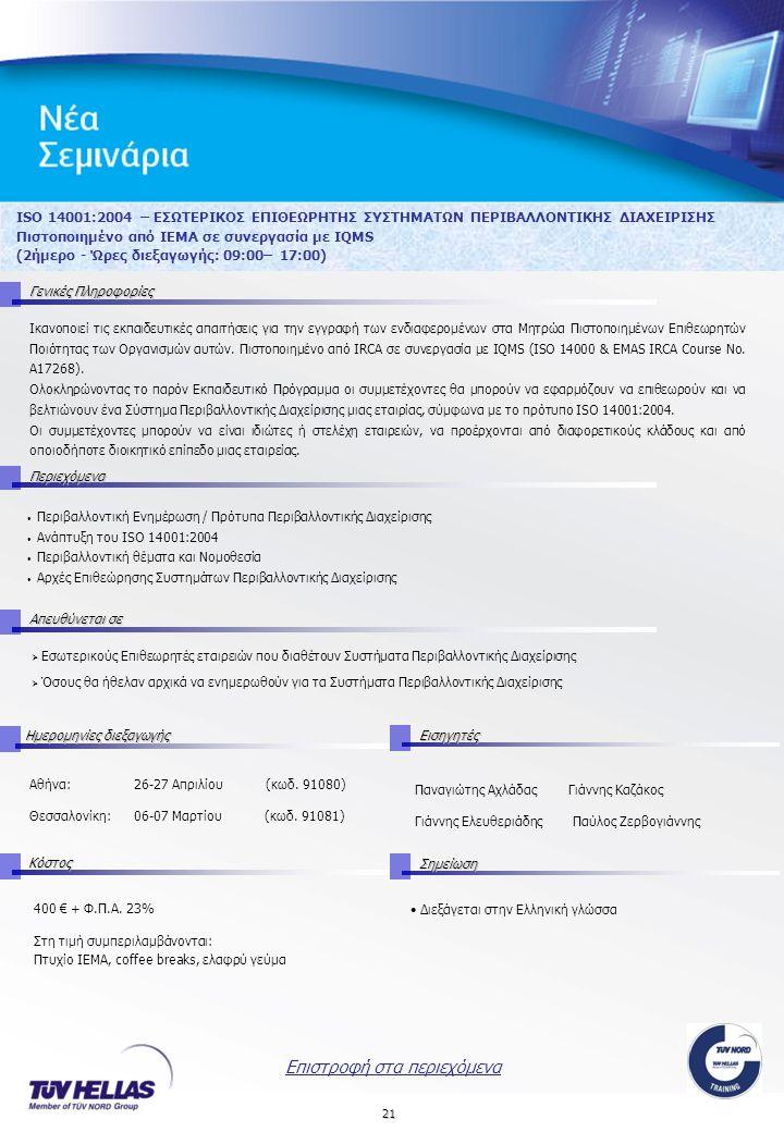 21 ISO 14001:2004 – ΕΣΩΤΕΡΙΚΟΣ ΕΠΙΘΕΩΡΗΤΗΣ ΣΥΣΤΗΜΑΤΩΝ ΠΕΡΙΒΑΛΛΟΝΤΙΚΗΣ ΔΙΑΧΕΙΡΙΣΗΣ Πιστοποιημένο από IEMA σε συνεργασία με IQMS (2ήμερο - Ώρες διεξαγωγής: 09:00– 17:00) Γενικές Πληροφορίες Περιεχόμενα Απευθύνεται σε ΚόστοςΣημείωση Ημερομηνίες διεξαγωγής Εισηγητές 400 € + Φ.Π.Α.