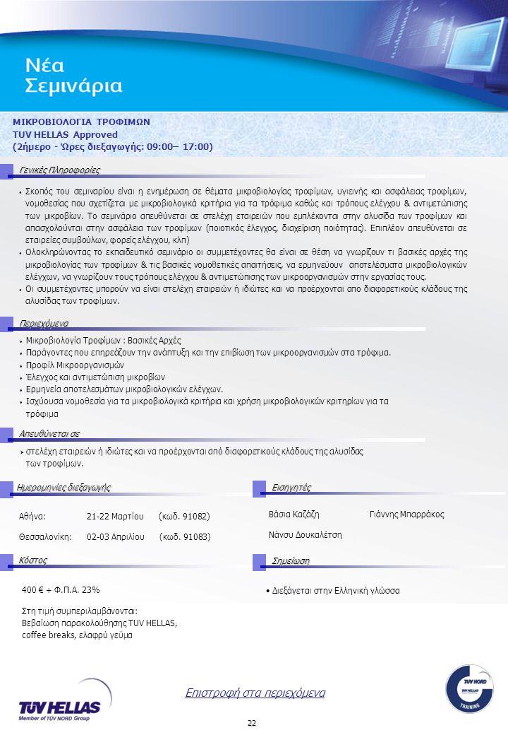 22 ΜΙΚΡΟΒΙΟΛΟΓΙΑ ΤΡΟΦΙΜΩΝ TUV HELLAS Approved (2ήμερο - Ώρες διεξαγωγής: 09:00– 17:00) Γενικές Πληροφορίες Περιεχόμενα Απευθύνεται σε ΚόστοςΣημείωση Ημερομηνίες διεξαγωγής Εισηγητές 400 € + Φ.Π.Α.