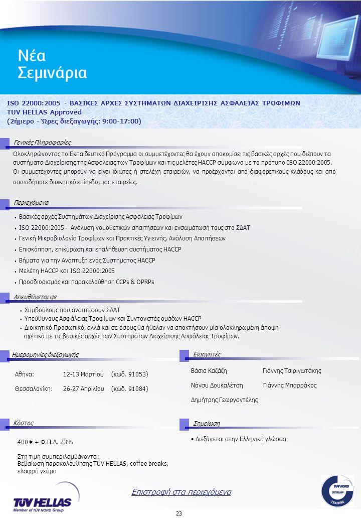 23 ISO 22000:2005 - ΒΑΣΙΚΕΣ ΑΡΧΕΣ ΣΥΣΤΗΜΑΤΩΝ ΔΙΑΧΕΙΡΙΣΗΣ ΑΣΦΑΛΕΙΑΣ ΤΡΟΦΙΜΩΝ TUV HELLAS Approved (2ήμερο - Ώρες διεξαγωγής: 9:00-17:00) Γενικές Πληροφορίες Περιεχόμενα Απευθύνεται σε Ημερομηνίες διεξαγωγής Εισηγητές Αθήνα:12-13 Μαρτίου (κωδ.