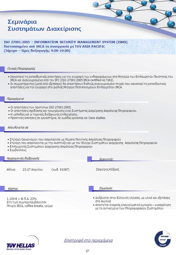 27 ISO 27001:2005 - INFORMATION SECURITY MANAGEMENT SYSTEM (ISMS) Πιστοποιημένο από IRCA σε συνεργασία με TUV ASIA PACIFIC (5ήμερο – Ώρες διεξαγωγής: 9:00-19:00) Οι απαιτήσεις των προτύπων ISO 27001:2005.
