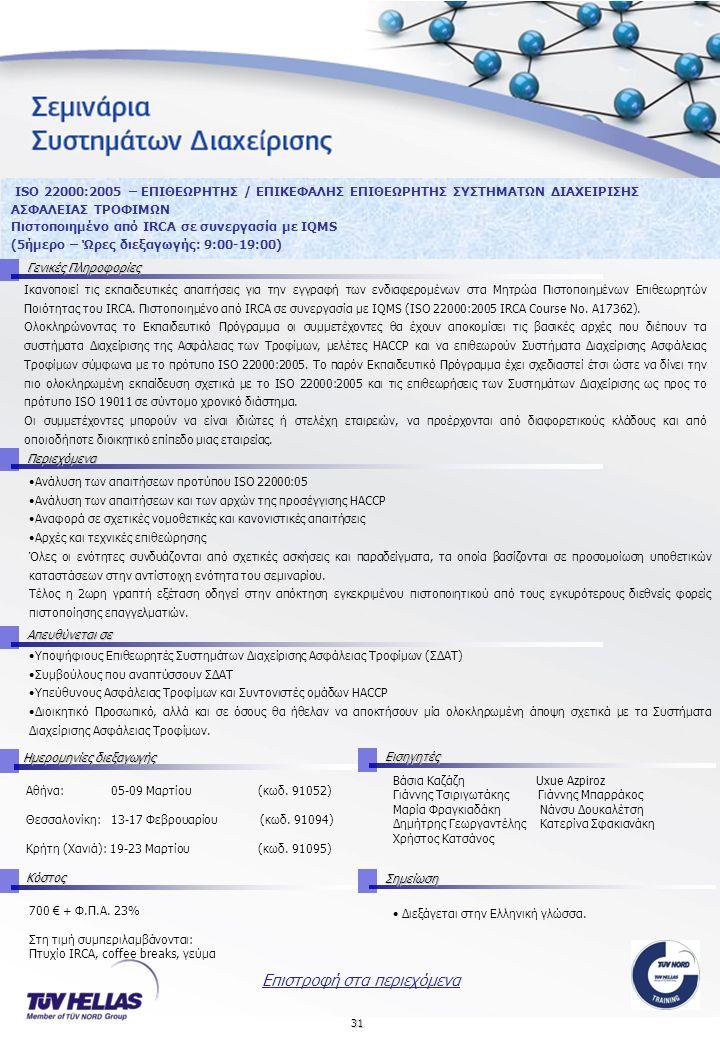 31 ISO 22000:2005 – ΕΠΙΘΕΩΡΗΤΗΣ / ΕΠΙΚΕΦΑΛΗΣ ΕΠΙΘΕΩΡΗΤΗΣ ΣΥΣΤΗΜΑΤΩΝ ΔΙΑΧΕΙΡΙΣΗΣ ΑΣΦΑΛΕΙΑΣ ΤΡΟΦΙΜΩΝ Πιστοποιημένο από IRCA σε συνεργασία με IQMS (5ήμερο – Ώρες διεξαγωγής: 9:00-19:00) Γενικές Πληροφορίες Ικανοποιεί τις εκπαιδευτικές απαιτήσεις για την εγγραφή των ενδιαφερομένων στα Μητρώα Πιστοποιημένων Επιθεωρητών Ποιότητας του IRCΑ.