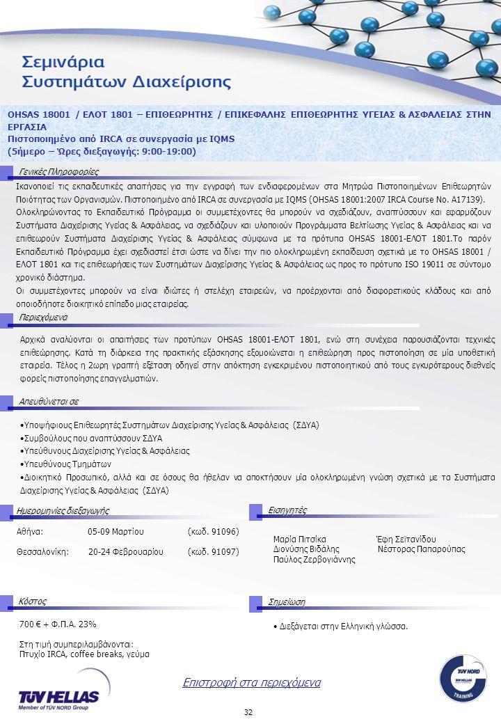 32 OHSAS 18001 / ΕΛΟΤ 1801 – ΕΠΙΘΕΩΡΗΤΗΣ / ΕΠΙΚΕΦΑΛΗΣ ΕΠΙΘΕΩΡΗΤΗΣ ΥΓΕΙΑΣ & ΑΣΦΑΛΕΙΑΣ ΣΤΗΝ ΕΡΓΑΣΙΑ Πιστοποιημένο από IRCA σε συνεργασία με IQMS (5ήμερο – Ώρες διεξαγωγής: 9:00-19:00) Γενικές Πληροφορίες Ικανοποιεί τις εκπαιδευτικές απαιτήσεις για την εγγραφή των ενδιαφερομένων στα Μητρώα Πιστοποιημένων Επιθεωρητών Ποιότητας των Οργανισμών.