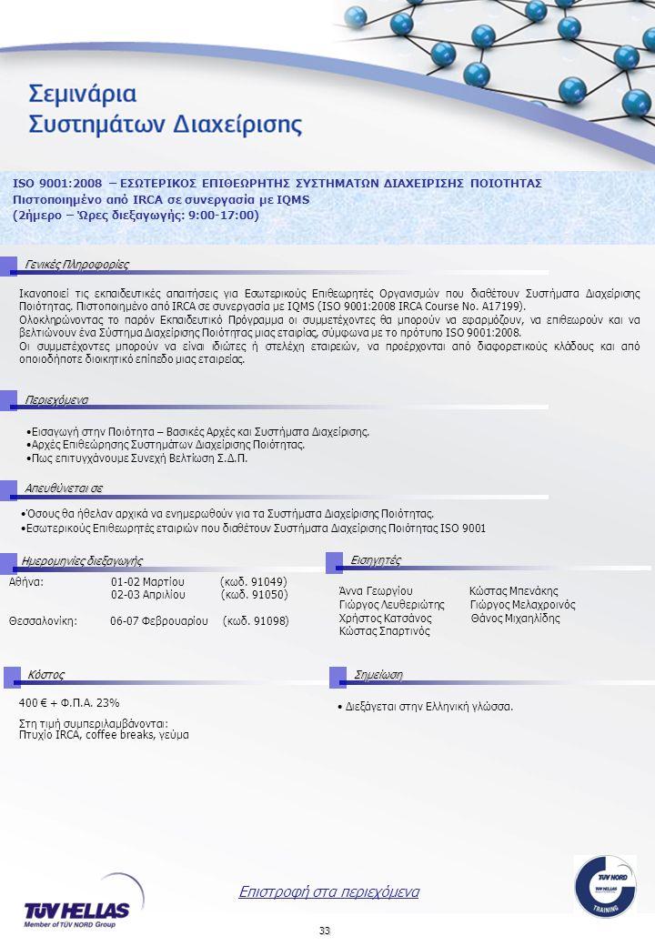 33 ISO 9001:2008 – ΕΣΩΤΕΡΙΚΟΣ ΕΠΙΘΕΩΡΗΤΗΣ ΣΥΣΤΗΜΑΤΩΝ ΔΙΑΧΕΙΡΙΣΗΣ ΠΟΙΟΤΗΤΑΣ Πιστοποιημένο από IRCA σε συνεργασία με IQMS (2ήμερο – Ώρες διεξαγωγής: 9:00-17:00) Γενικές Πληροφορίες Περιεχόμενα Απευθύνεται σε Αθήνα: 01-02 Μαρτίου (κωδ.