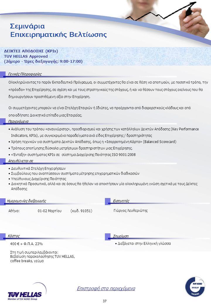 37 ΔΕΙΚΤΕΣ ΑΠΟΔΟΣΗΣ (ΚPIs) TUV HELLAS Approved (2ήμερο - Ώρες διεξαγωγής: 9:00-17:00) Γενικές Πληροφορίες Περιεχόμενα Απευθύνεται σε ΚόστοςΣημείωση Ημερομηνίες διεξαγωγής Εισηγητές Ολοκληρώνοντας το παρόν Εκπαιδευτικό Πρόγραμμα, οι συμμετέχοντες θα είναι σε θέση να αποτιμούν, με ποσοτικό τρόπο, την «πρόοδο» της Επιχείρησης, σε σχέση και με τους στρατηγικούς της στόχους, ή και να θέσουν τους στόχους εκείνους που θα δημιουργήσουν προστιθέμενη αξία στην Επιχείρηση.