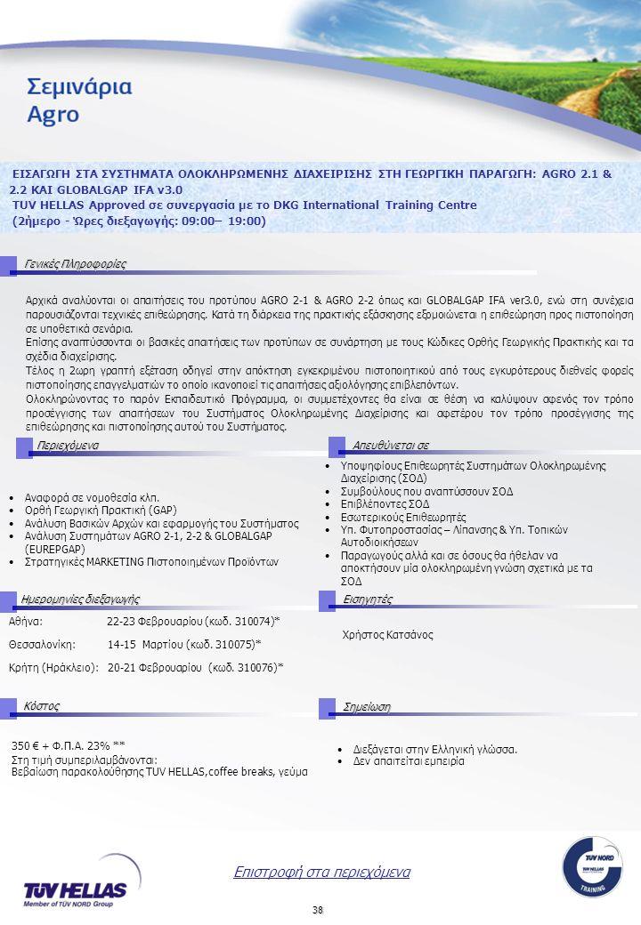 38 ΕΙΣΑΓΩΓΗ ΣΤΑ ΣΥΣΤΗΜΑΤΑ ΟΛΟΚΛΗΡΩΜΕΝΗΣ ΔΙΑΧΕΙΡΙΣΗΣ ΣΤΗ ΓΕΩΡΓΙΚΗ ΠΑΡΑΓΩΓΗ: AGRO 2.1 & 2.2 ΚΑΙ GLOBALGAP IFA v3.0 TUV HELLAS Approved σε συνεργασία με το DKG International Training Centre (2ήμερο - Ώρες διεξαγωγής: 09:00– 19:00) Γενικές Πληροφορίες Διεξάγεται στην Ελληνική γλώσσα.