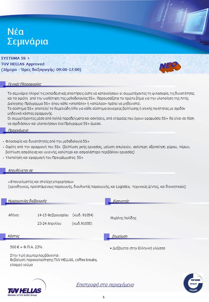6 ΣΥΣΤΗΜΑ 5S + TUV HELLAS Approved (2ήμερο - Ώρες διεξαγωγής: 09:00-17:00) Γενικές Πληροφορίες Περιεχόμενα Απευθύνεται σε Ημερομηνίες διεξαγωγής Εισηγητές Αθήνα: 14-15 Φεβρουαρίου (κωδ.