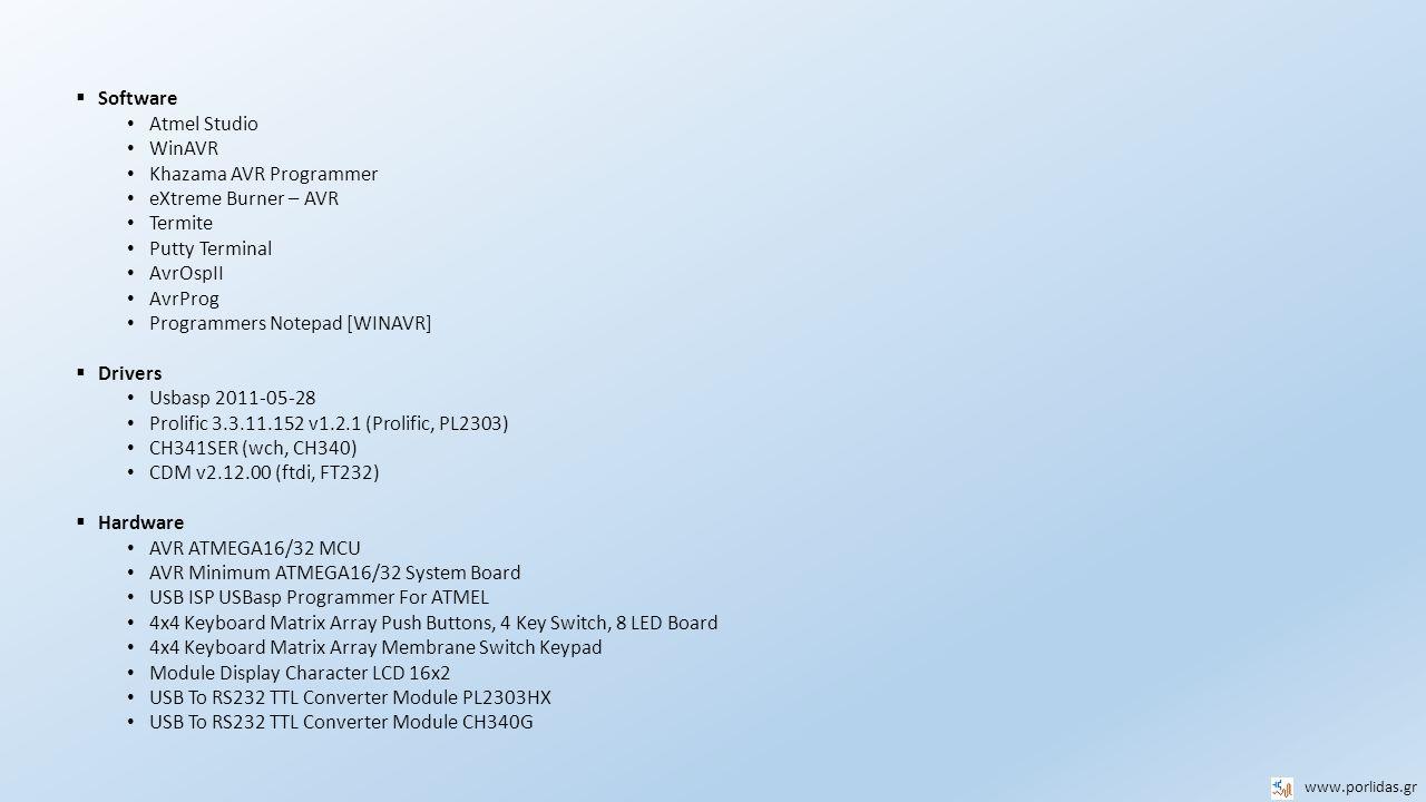  Atmel Studio Atmel Studio 7 -> Windows7/8/8.1/10, integrated gcc Atmel Studio 6.2 -> WindowsXP/7/8/8.1/10, integrated gcc Atmel Studio 4.20/4.19 -> WindowsXP/7/8/8.1, WinAVR gcc plug in, manual configuration* Atmel Studio 4.18 -> WindowsXP/7/8/8.1, WinAVR gcc plug in  Programmer eXtreme Burner – AVR -> Usbasp (installs drivers if programmer is connected) Khazama AVR Programmer -> Usbasp (adjust program speed by installing original firmware) AvrOspII -> USBISP Connected to COM1-16** AvrProg -> USBISP Connected to COM1-4** (**http://www.porlidas.gr/ATmegaDev/ATmegaDevEn.htm)http://www.porlidas.gr/ATmegaDev/ATmegaDevEn.htm PonyProg -> Physical serial or parallel port  Drivers Usbasp 2011-05-28 Prolific 3.3.11.152 v1.2.1 (Prolific, PL2303)*** CH341SER (wch, CH340) -> USB unsigned drivers bypass**** CDM v2.12.00 (ftdi, FT232) -> USB unsigned drivers bypass**** (**** http://www.porlidas.gr/USBISP/USB_unsigned_drivers.pdf)http://www.porlidas.gr/USBISP/USB_unsigned_drivers.pdf  Programs Programmers Notepad -> WinAVR Termite -> Connected COMs, Hex editor http://www.compuphase.com/software_termite.htmhttp://www.compuphase.com/software_termite.htm Putty Terminal -> http://www.chiark.greenend.org.uk/~sgtatham/putty/download.htmlhttp://www.chiark.greenend.org.uk/~sgtatham/putty/download.html www.porlidas.gr * ***