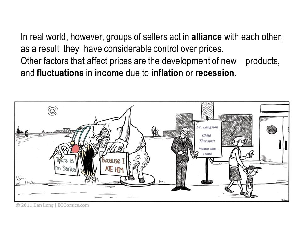 In real world, however, groups of sellers act in alliance with each other; as a result they have considerable control over prices. Other factors that