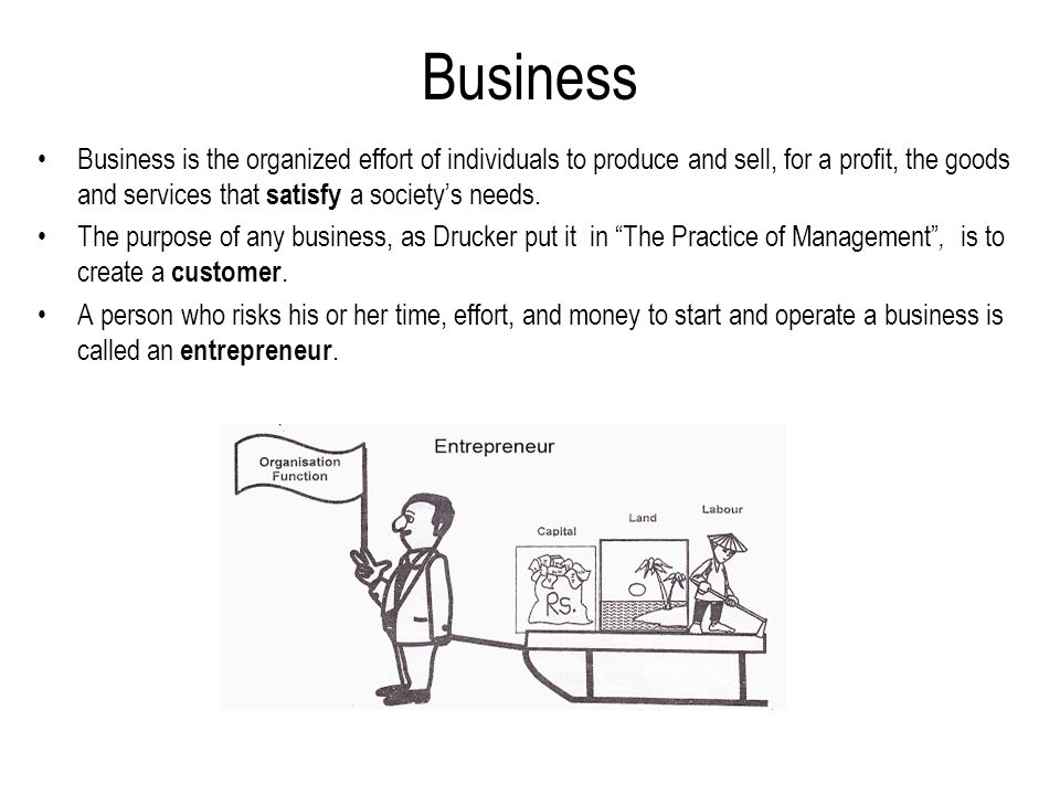 Business Business is the organized effort of individuals to produce and sell, for a profit, the goods and services that satisfy a society's needs. The