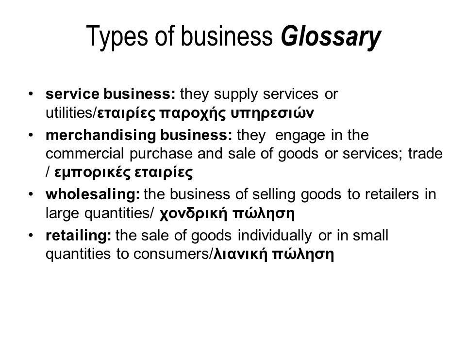 service business: they supply services or utilities/εταιρίες παροχής υπηρεσιών merchandising business: they engage in the commercial purchase and sale