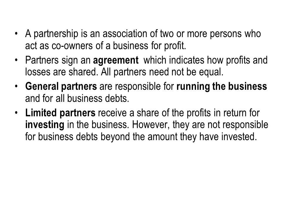 A partnership is an association of two or more persons who act as co-owners of a business for profit. Partners sign an agreement which indicates how p