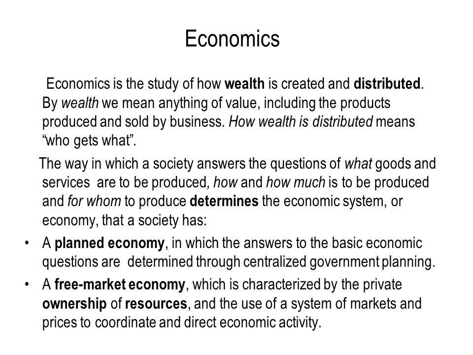 Economics Economics is the study of how wealth is created and distributed. By wealth we mean anything of value, including the products produced and so