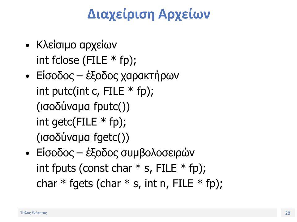 28 Τίτλος Ενότητας Διαχείριση Αρχείων Κλείσιμο αρχείων int fclose (FILE * fp); Είσοδος – έξοδος χαρακτήρων int putc(int c, FILE * fp); (ισοδύναμα fputc()) int getc(FILE * fp); (ισοδύναμα fgetc()) Είσοδος – έξοδος συμβολοσειρών int fputs (const char * s, FILE * fp); char * fgets (char * s, int n, FILE * fp);