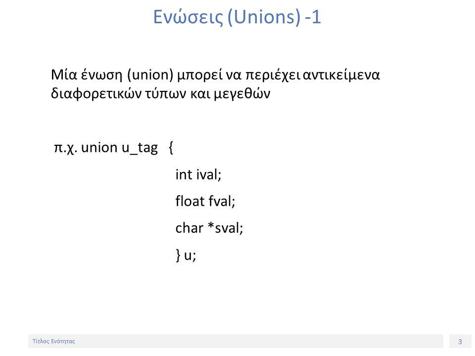 3 Τίτλος Ενότητας Ενώσεις (Unions) -1 Μία ένωση (union) μπορεί να περιέχει αντικείμενα διαφορετικών τύπων και μεγεθών π.χ.