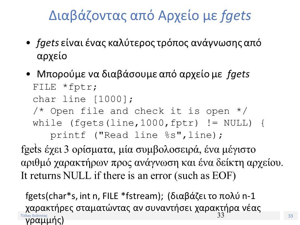 33 Τίτλος Ενότητας 33 Διαβάζοντας από Αρχείο με fgets fgets είναι ένας καλύτερος τρόπος ανάγνωσης από αρχείο Μπορούμε να διαβάσουμε από αρχείο με fgets FILE *fptr; char line [1000]; /* Open file and check it is open */ while (fgets(line,1000,fptr) != NULL) { printf ( Read line %s ,line); } fgets έχει 3 ορίσματα, μία συμβολοσειρά, ένα μέγιστο αριθμό χαρακτήρων προς ανάγνωση και ένα δείκτη αρχείου.