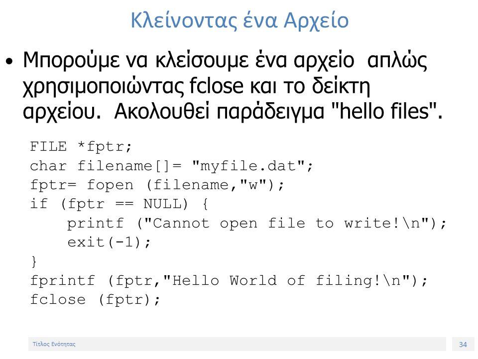 34 Τίτλος Ενότητας Κλείνοντας ένα Αρχείο Μπορούμε να κλείσουμε ένα αρχείο απλώς χρησιμοποιώντας fclose και το δείκτη αρχείου.