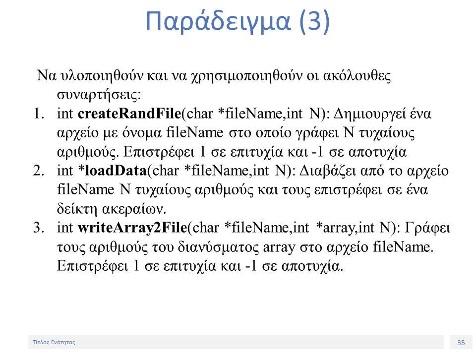 35 Τίτλος Ενότητας Παράδειγμα (3) Να υλοποιηθούν και να χρησιμοποιηθούν οι ακόλουθες συναρτήσεις: 1.int createRandFile(char *fileName,int N): Δημιουργεί ένα αρχείο με όνομα fileName στο οποίο γράφει Ν τυχαίους αριθμούς.