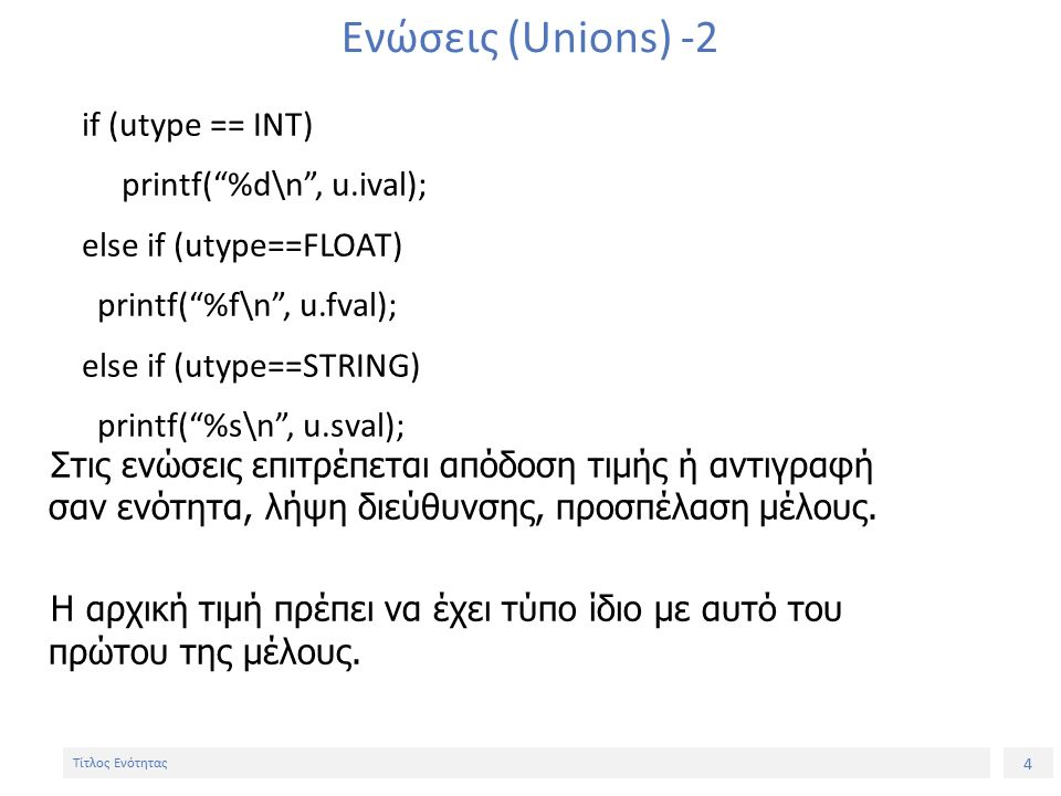 4 Τίτλος Ενότητας Ενώσεις (Unions) -2 if (utype == INT) printf( %d\n , u.ival); else if (utype==FLOAT) printf( %f\n , u.fval); else if (utype==STRING) printf( %s\n , u.sval); Στις ενώσεις επιτρέπεται απόδοση τιμής ή αντιγραφή σαν ενότητα, λήψη διεύθυνσης, προσπέλαση μέλους.