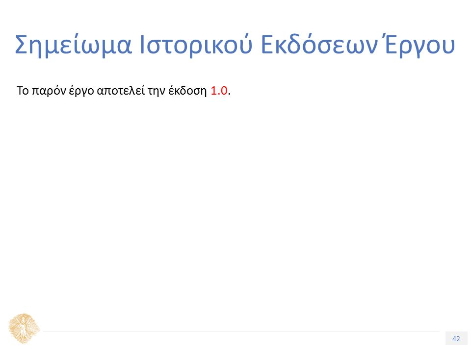 42 Τίτλος Ενότητας Σημείωμα Ιστορικού Εκδόσεων Έργου Το παρόν έργο αποτελεί την έκδοση 1.0.