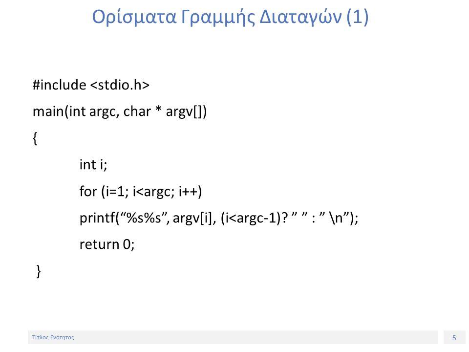 5 Τίτλος Ενότητας Ορίσματα Γραμμής Διαταγών (1) #include main(int argc, char * argv[]) { int i; for (i=1; i<argc; i++) printf( %s%s , argv[i], (i<argc-1).