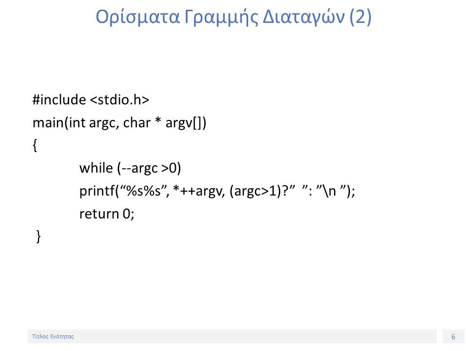 6 Τίτλος Ενότητας Ορίσματα Γραμμής Διαταγών (2) #include main(int argc, char * argv[]) { while (--argc >0) printf( %s%s , *++argv, (argc>1) : \n ); return 0; }