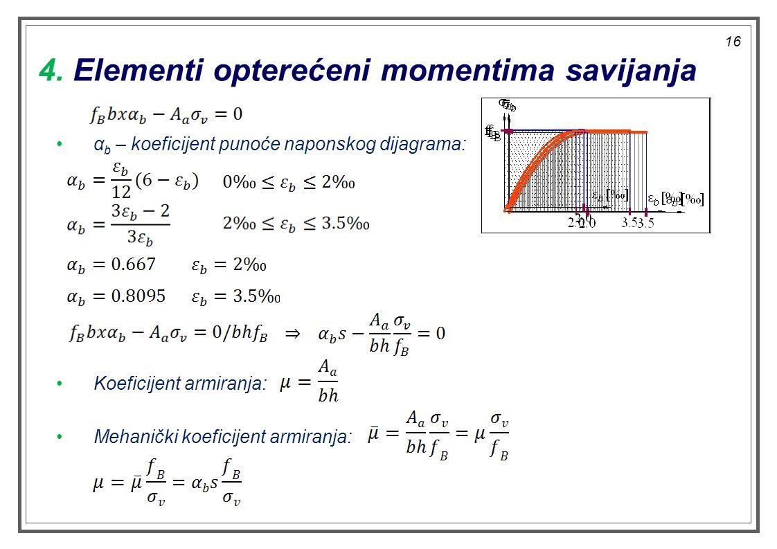 4. Elementi opterećeni momentima savijanja α b – koeficijent punoće naponskog dijagrama: Koeficijent armiranja: Mehanički koeficijent armiranja: 16