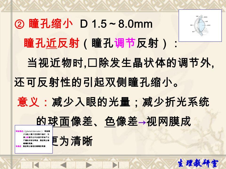 ② 瞳孔缩小 D 1.5 ~ 8.0mm 瞳孔近反射(瞳孔调节反射): 当视近物时, 除发生晶状体的调节外, 还可反射性的引起双侧瞳孔缩小。 意义:减少入眼的光量;减少折光系统 的球面像差、色像差 → 视网膜成 像更为清晰
