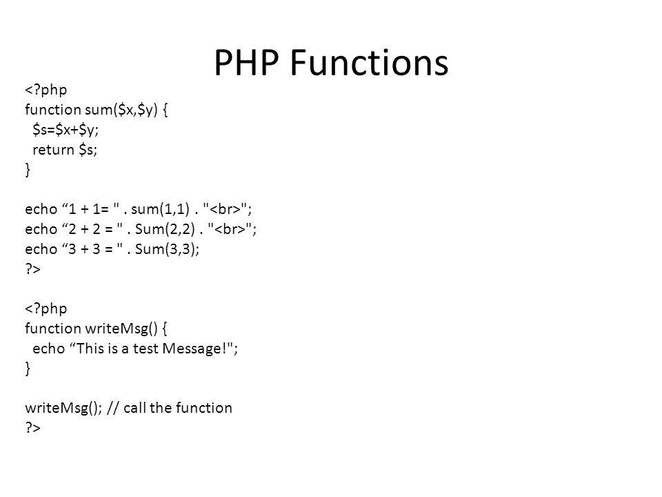 PHP Functions <?php function sum($x,$y) { $s=$x+$y; return $s; } echo 1 + 1= .