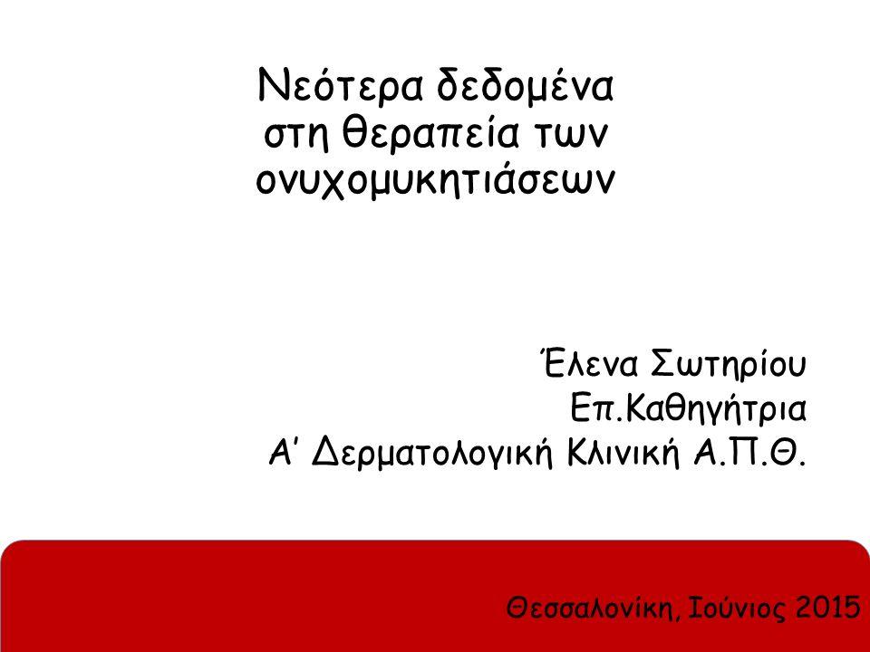 Νεότερα δεδομένα στη θεραπεία των ονυχομυκητιάσεων Έλενα Σωτηρίου Επ.Καθηγήτρια Α' Δερματολογική Κλινική Α.Π.Θ. Θεσσαλονίκη, Ιούνιος 2015