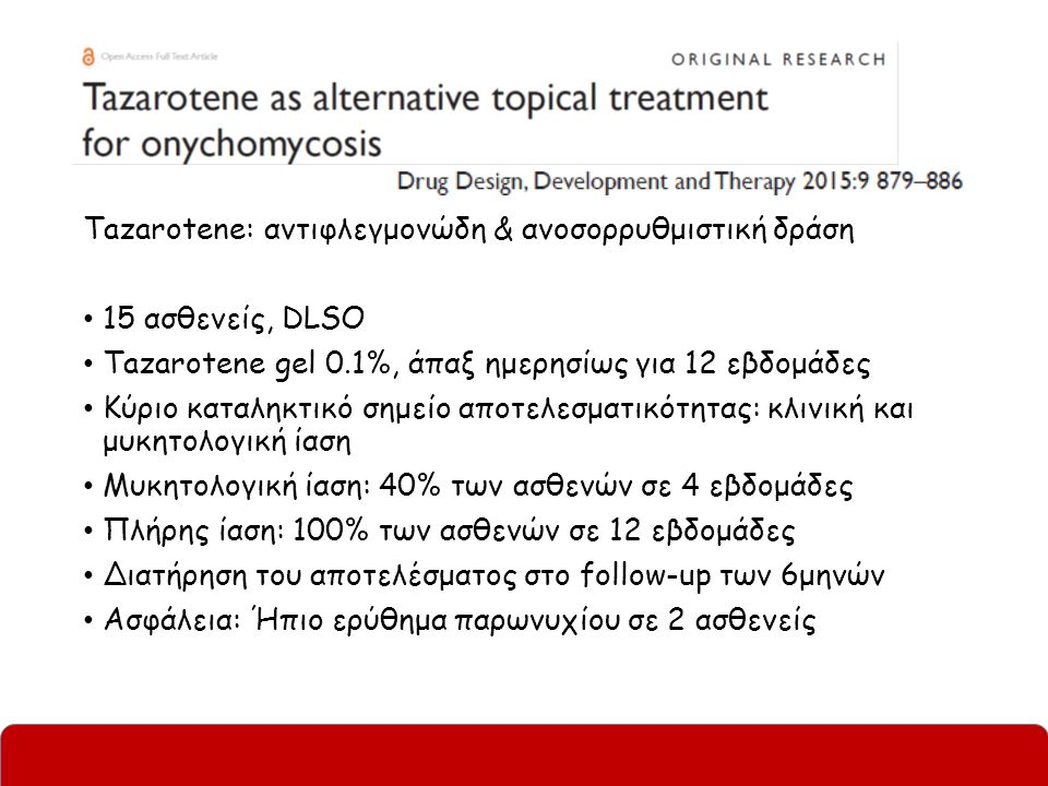 Tazarotene: αντιφλεγμονώδη & ανοσορρυθμιστική δράση 15 ασθενείς, DLSO Tazarotene gel 0.1%, άπαξ ημερησίως για 12 εβδομάδες Κύριο καταληκτικό σημείο αποτελεσματικότητας: κλινική και μυκητολογική ίαση Μυκητολογική ίαση: 40% των ασθενών σε 4 εβδομάδες Πλήρης ίαση: 100% των ασθενών σε 12 εβδομάδες Διατήρηση του αποτελέσματος στο follow-up των 6μηνών Ασφάλεια: Ήπιο ερύθημα παρωνυχίου σε 2 ασθενείς