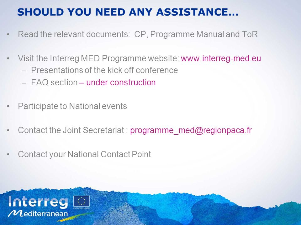 SHOULD YOU NEED ANY ASSISTANCE… Read the relevant documents: CP, Programme Manual and ToR Visit the Interreg MED Programme website: www.interreg-med.e