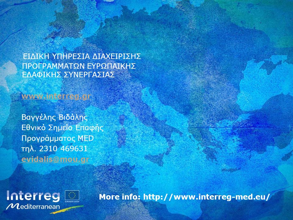 More info: http://www.interreg-med.eu/ ΕΙΔΙΚΗ ΥΠΗΡΕΣΙΑ ΔΙΑΧΕΙΡΙΣΗΣ ΠΡΟΓΡΑΜΜΑΤΩΝ ΕΥΡΩΠΑΙΚΗΣ ΕΔΑΦΙΚΗΣ ΣΥΝΕΡΓΑΣΙΑΣ www.interreg.gr Βαγγέλης Βιδάλης Εθνικό Σημείο Επαφής Προγράμματος MED τηλ.