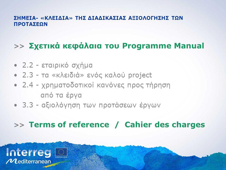 ΣΗΜΕΙΑ- «ΚΛΕΙΔΙΑ» ΤΗΣ ΔΙΑΔΙΚΑΣΙΑΣ ΑΞΙΟΛΟΓΗΣΗΣ ΤΩΝ ΠΡΟΤΑΣΕΩΝ >> Σχετικά κεφάλαια του Programme Manual 2.2 - εταιρικό σχήμα 2.3 - τα «κλειδιά» ενός καλού project 2.4 - χρηματοδοτικοί κανόνες προς τήρηση από τα έργα 3.3 - αξιολόγηση των προτάσεων έργων >> Terms of reference / Cahier des charges