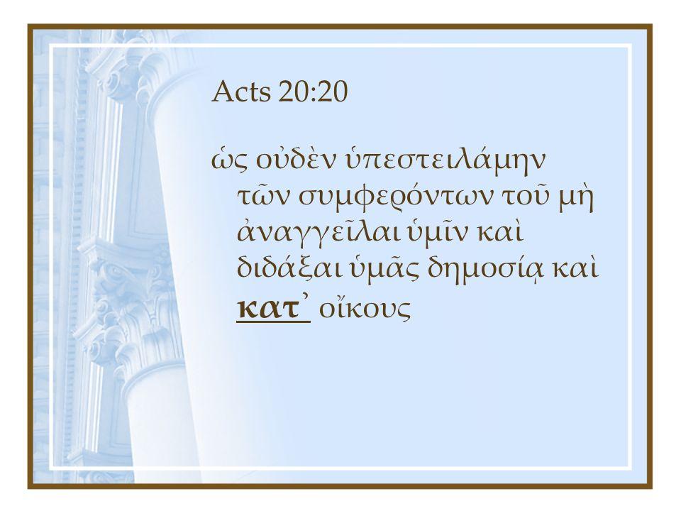 Acts 20:20 ὡς οὐδὲν ὑπεστειλάμην τῶν συμφερόντων τοῦ μὴ ἀναγγεῖλαι ὑμῖν καὶ διδάξαι ὑμᾶς δημοσίᾳ καὶ κατ᾿ οἴκους